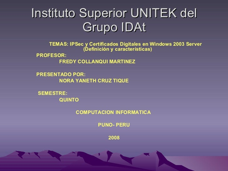 Instituto Superior UNITEK del Grupo IDAt <ul><li>TEMAS:   IPSec y Certificados Digitales en Windows 2003 Server (Definició...