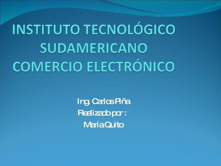 Ing. Carlos Piña Realizado por :  María Quito
