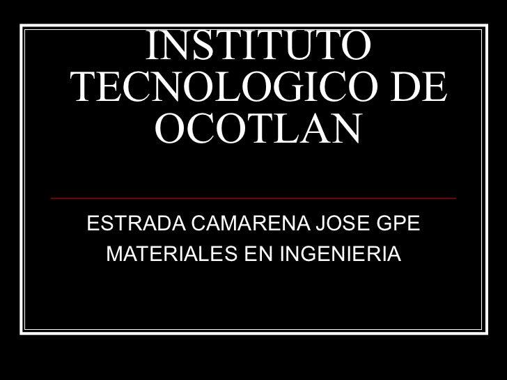 INSTITUTO TECNOLOGICO DE OCOTLAN ESTRADA CAMARENA JOSE GPE MATERIALES EN INGENIERIA