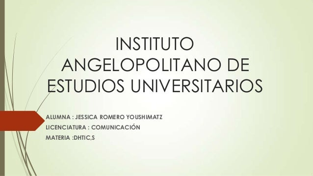 INSTITUTO  ANGELOPOLITANO DEESTUDIOS UNIVERSITARIOSALUMNA : JESSICA ROMERO YOUSHIMATZLICENCIATURA : COMUNICACIÓNMATERIA :D...