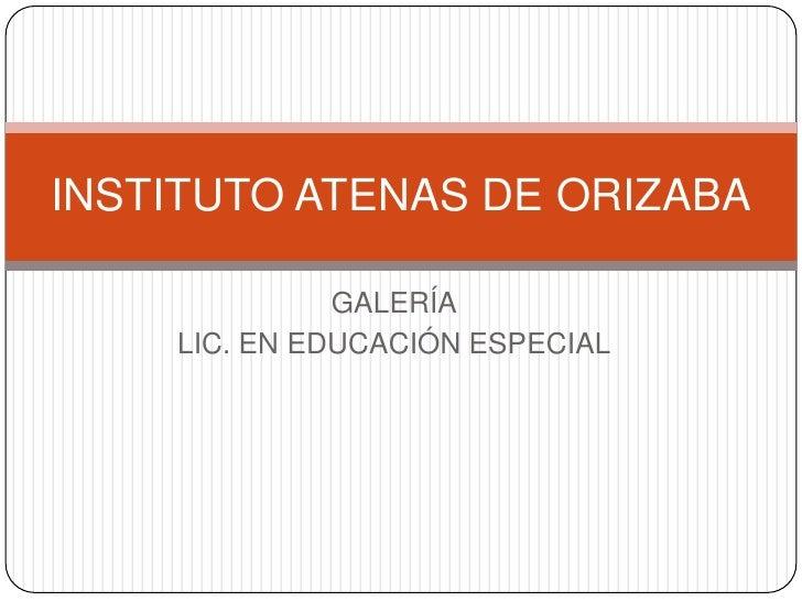GALERÍA<br />LIC. EN EDUCACIÓN ESPECIAL<br />INSTITUTO ATENAS DE ORIZABA<br />