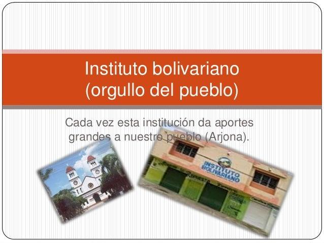 Instituto bolivariano   (orgullo del pueblo)Cada vez esta institución da aportesgrandes a nuestro pueblo (Arjona).