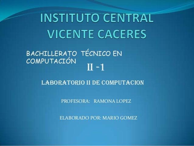 BACHILLERATO TÉCNICO EN COMPUTACIÓN  II -1  LABORATORIO II DE COMPUTACION PROFESORA: RAMONA LOPEZ ELABORADO POR: MARIO GOM...