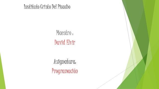 Instituto Cristo Del Picacho Maestro : David Elvir Asignatura: Programación