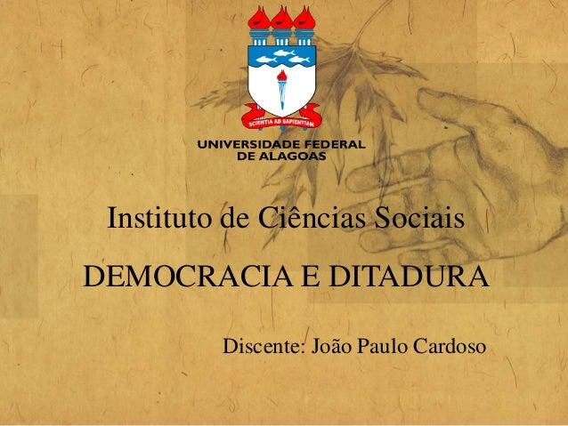 Instituto de Ciências Sociais Discente: João Paulo Cardoso DEMOCRACIA E DITADURA