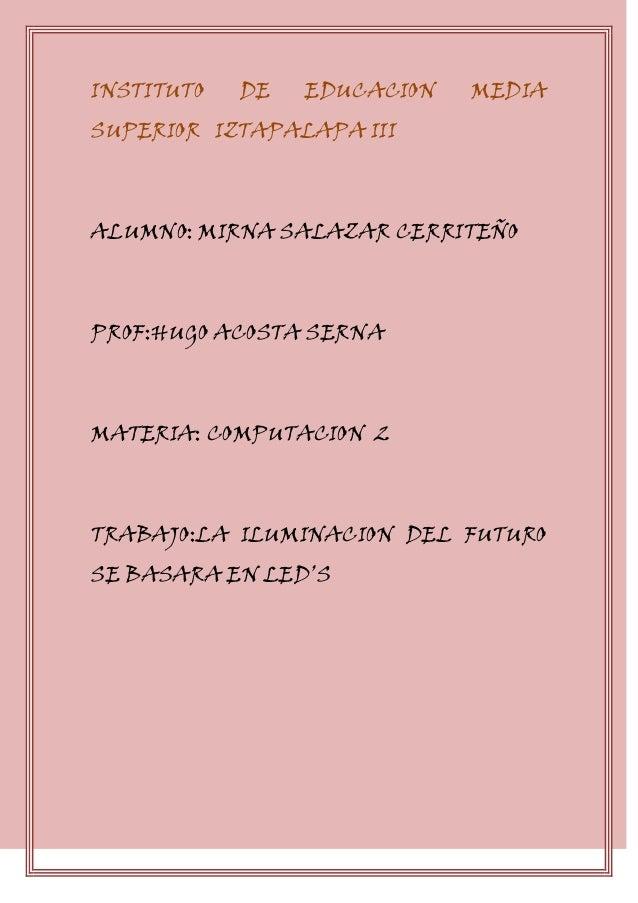 INSTITUTO DE EDUCACION MEDIASUPERIOR IZTAPALAPA IIIALUMNO: MIRNA SALAZAR CERRITEÑOPROF:HUGO ACOSTA SERNAMATERIA: COMPUTACI...