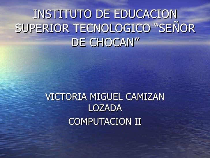 """INSTITUTO DE EDUCACION SUPERIOR TECNOLOGICO """"SEÑOR DE CHOCAN"""" VICTORIA MIGUEL CAMIZAN LOZADA COMPUTACION II"""