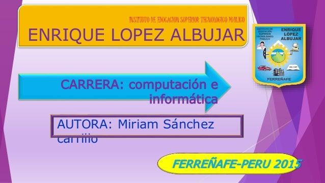 INSTITUTO DE EDUCACION SUPERIOR TECNOLOGICO PUBLICO ENRIQUE LOPEZ ALBUJAR CARRERA: computación e informática AUTORA: Miria...