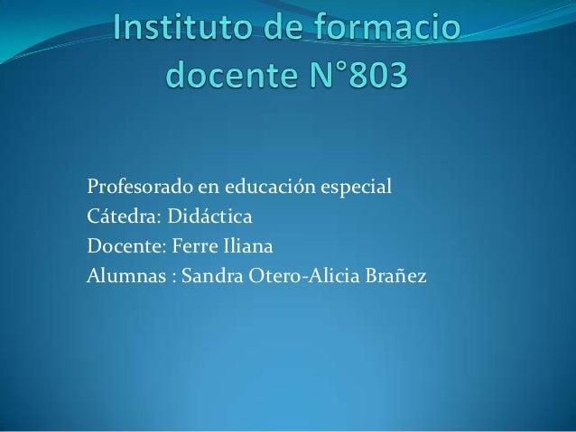 Profesorado en educación especialCátedra: DidácticaDocente: Ferre IlianaAlumnas : Sandra Otero-Alicia Brañez