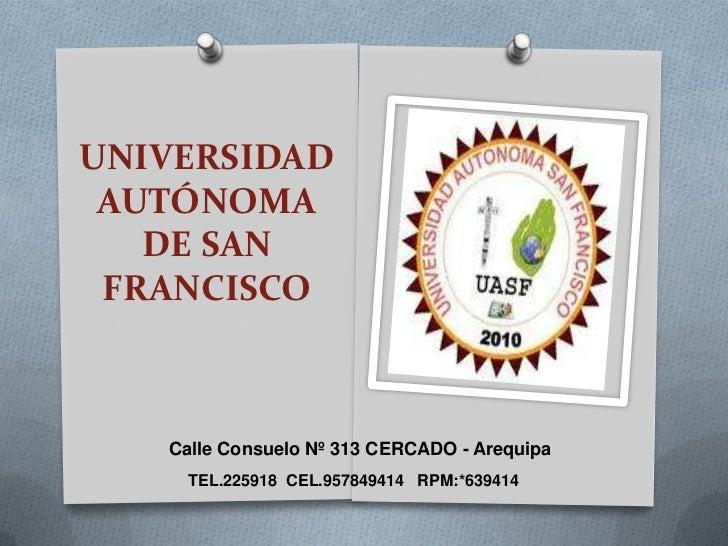 UNIVERSIDAD AUTÓNOMA   DE SAN FRANCISCO   Calle Consuelo Nº 313 CERCADO - Arequipa     TEL.225918 CEL.957849414 RPM:*639414
