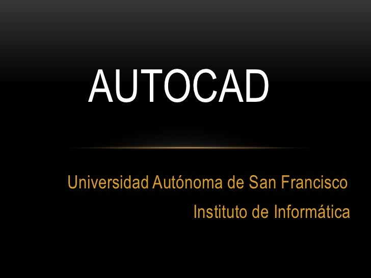 AUTOCADUniversidad Autónoma de San Francisco                Instituto de Informática