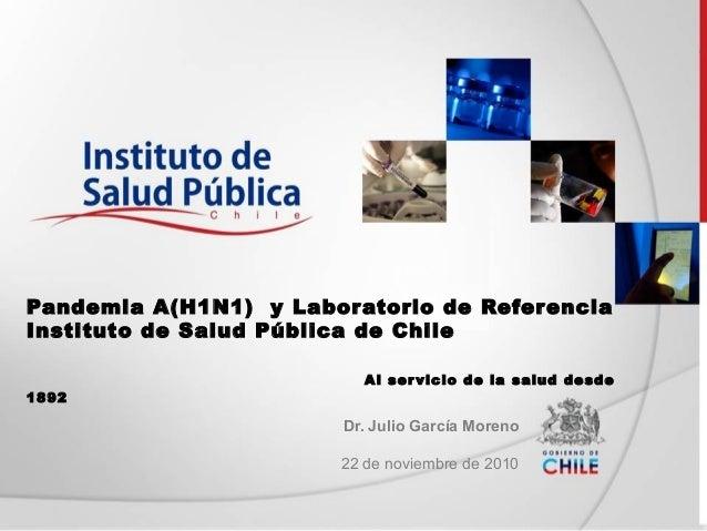 Pandemia A(H1N1) y Laboratorio de Referencia Instituto de Salud Pública de Chile Al servicio de la salud desde 1892 Dr. Ju...