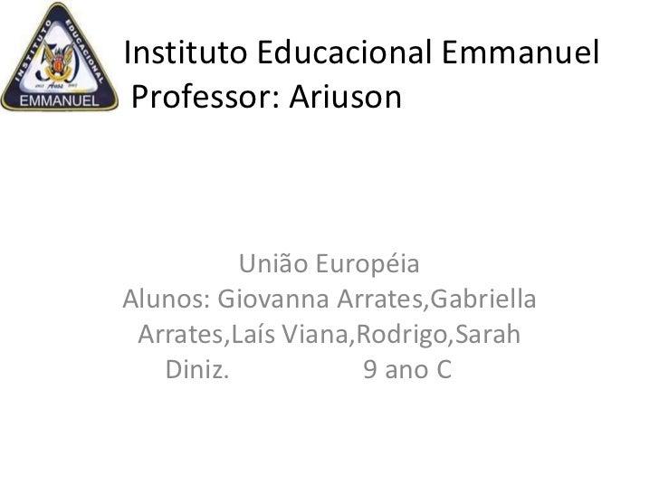Instituto Educacional Emmanuel Professor: Ariuson          União EuropéiaAlunos: Giovanna Arrates,Gabriella Arrates,Laís V...