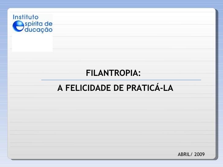 FILANTROPIA: ABRIL/ 2009 A FELICIDADE DE PRATICÁ-LA