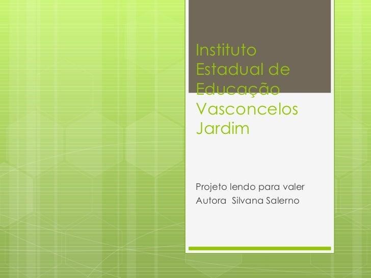 Instituto  Estadual de Educação Vasconcelos Jardim Projeto lendo para valer  Autora  Silvana Salerno