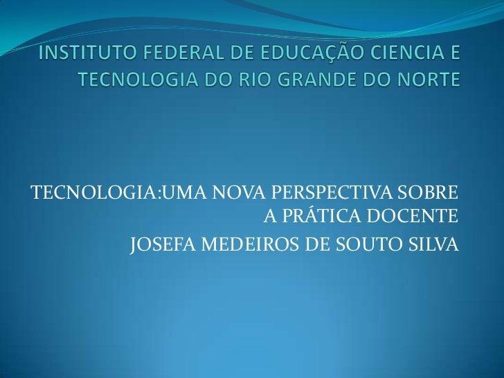 TECNOLOGIA:UMA NOVA PERSPECTIVA SOBRE                    A PRÁTICA DOCENTE        JOSEFA MEDEIROS DE SOUTO SILVA