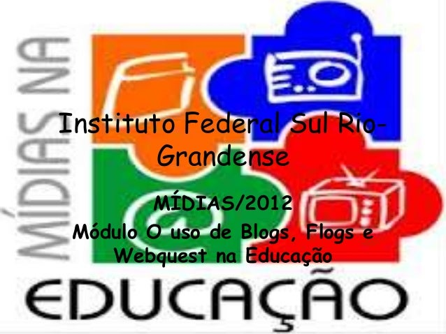 Instituto Federal Sul Rio-GrandenseMÍDIAS/2012Módulo O uso de Blogs, Flogs eWebquest na Educação