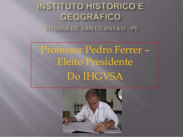 Professor Pedro Ferrer – Eleito Presidente Do IHGVSA