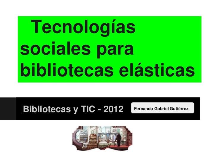 Tecnologíassociales parabibliotecas elásticasBibliotecas y TIC - 2012   Fernando Gabriel Gutiérrez