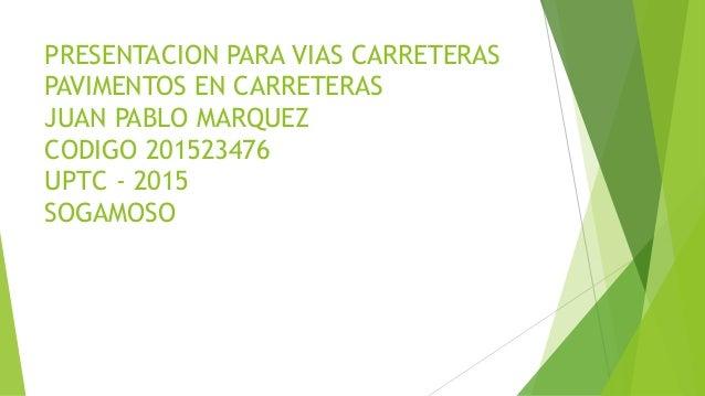 PRESENTACION PARA VIAS CARRETERAS PAVIMENTOS EN CARRETERAS JUAN PABLO MARQUEZ CODIGO 201523476 UPTC - 2015 SOGAMOSO