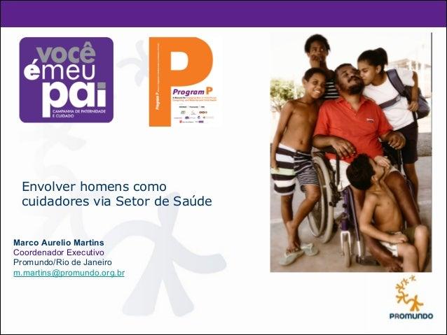 !!  Envolver homens como  cuidadores via Setor de Saúde  Marco Aurelio Martins  Coordenador Executivo  Promundo/Rio de Jan...