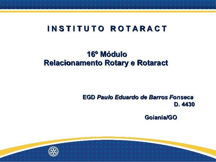 I N S T I T U T O  R O T A R A C T 16º Módulo Relacionamento Rotary e Rotaract      EGD  Paulo Eduardo de Barros Fonseca  ...