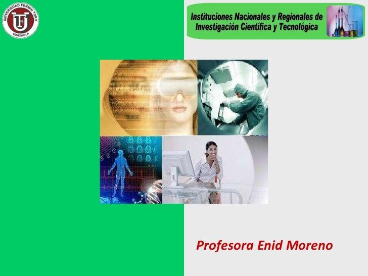Profesora Enid Moreno Instituciones Nacionales y Regionales de Investigación Científica y Tecnológica
