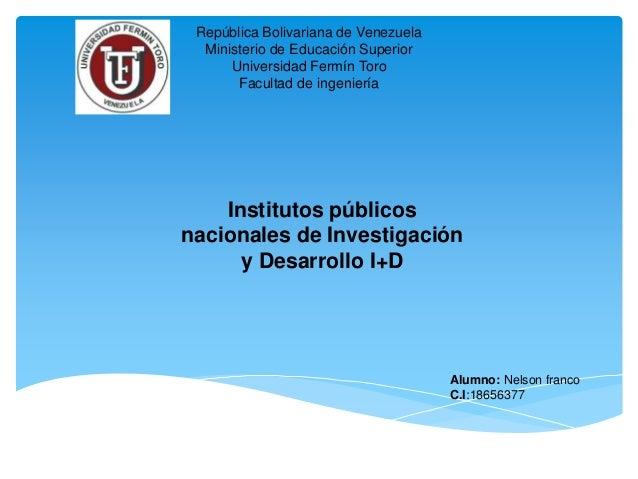Institutos públicos nacionales de Investigación y Desarrollo I+D Alumno: Nelson franco C.I:18656377 República Bolivariana ...