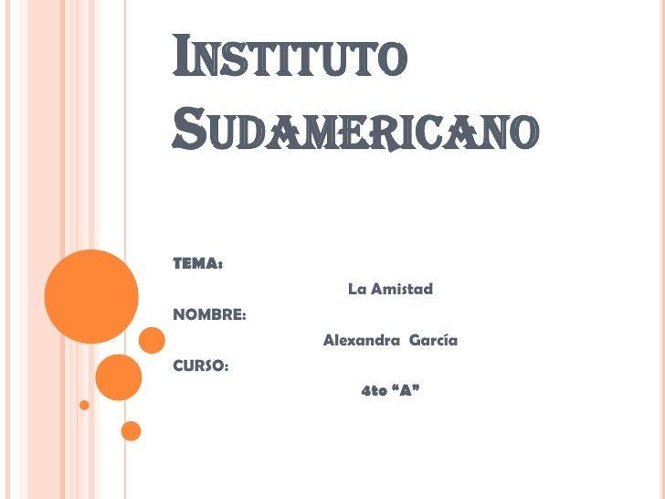 """Instituto Sudamericano<br />TEMA:<br />La Amistad<br />NOMBRE:<br />Alexandra  García<br />CURSO:<br />4to """"A""""<br />"""