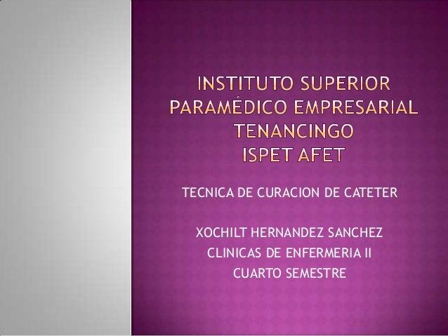 TECNICA DE CURACION DE CATETERXOCHILT HERNANDEZ SANCHEZCLINICAS DE ENFERMERIA IICUARTO SEMESTRE