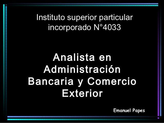 Instituto superior particular    incorporado N°4033    Analista en  AdministraciónBancaria y Comercio     Exterior        ...