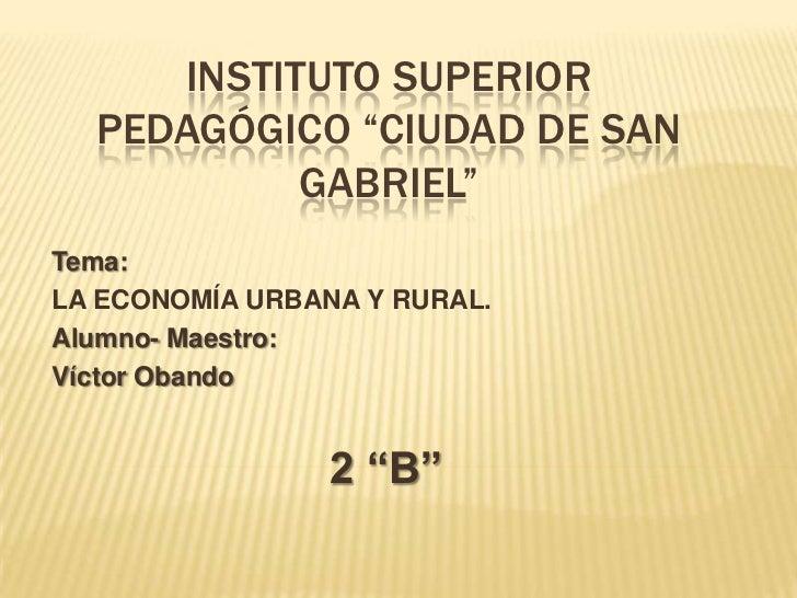 """INSTITUTO SUPERIOR PEDAGÓGICO """"CIUDAD DE SAN GABRIEL""""<br />Tema:<br />LA ECONOMÍA URBANA Y RURAL.<br />Alumno- Maestro:<br..."""