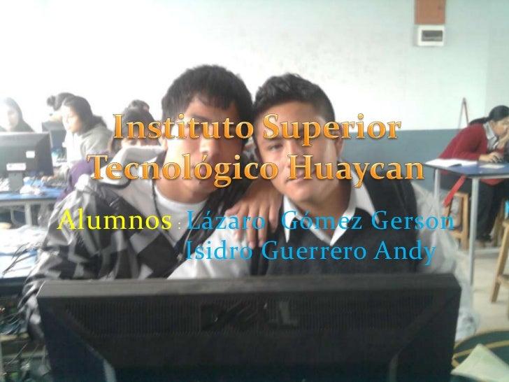 Alumnos: Lázaro  Gómez Gerson<br />               Isidro Guerrero Andy<br />Instituto Superior Tecnológico Huaycan<br />