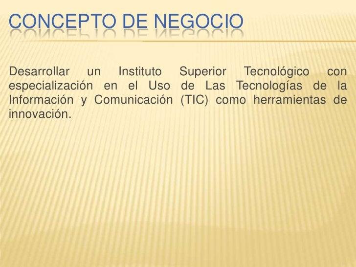 CONCEPTO DE NEGOCIO  Desarrollar un Instituto Superior Tecnológico con especialización en el Uso de Las Tecnologías de la ...