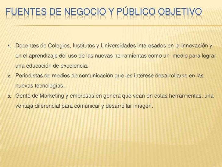 FUENTES DE NEGOCIO Y PÚBLICO OBJETIVO        Docentes de Colegios, Institutos y Universidades interesados en la Innovación...