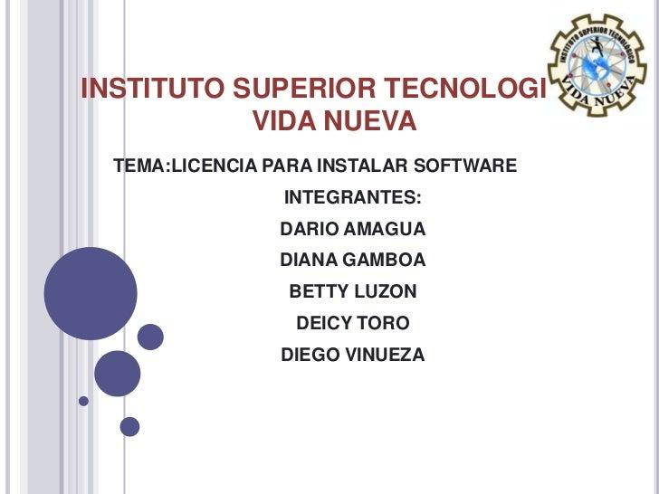 INSTITUTO SUPERIOR TECNOLOGICO VIDA NUEVA<br />TEMA:LICENCIA PARA INSTALAR SOFTWARE<br />INTEGRANTES:<br />DARIO AMAGUA<br...