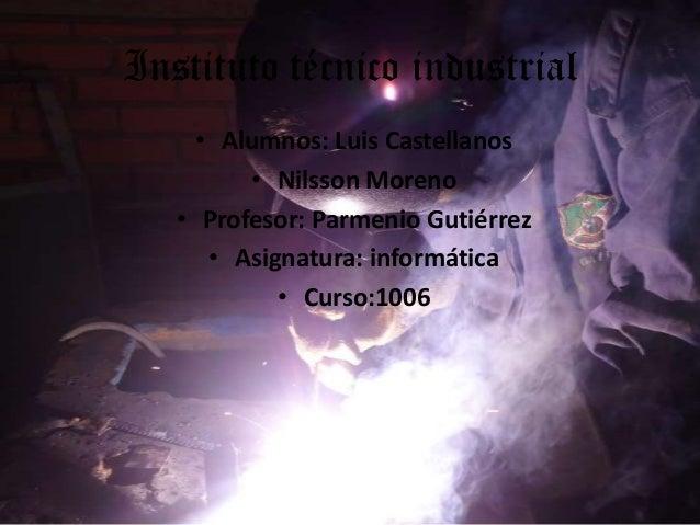 Instituto técnico industrial• Alumnos: Luis Castellanos• Nilsson Moreno• Profesor: Parmenio Gutiérrez• Asignatura: informá...