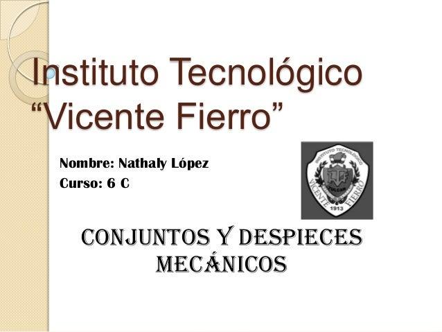 """Instituto Tecnológico """"Vicente Fierro"""" Nombre: Nathaly López Curso: 6 C Conjuntos y despieces mecánicos"""