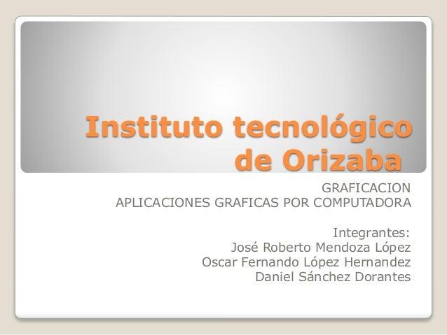 Instituto tecnológico  de Orizaba  GRAFICACION  APLICACIONES GRAFICAS POR COMPUTADORA  Integrantes:  José Roberto Mendoza ...