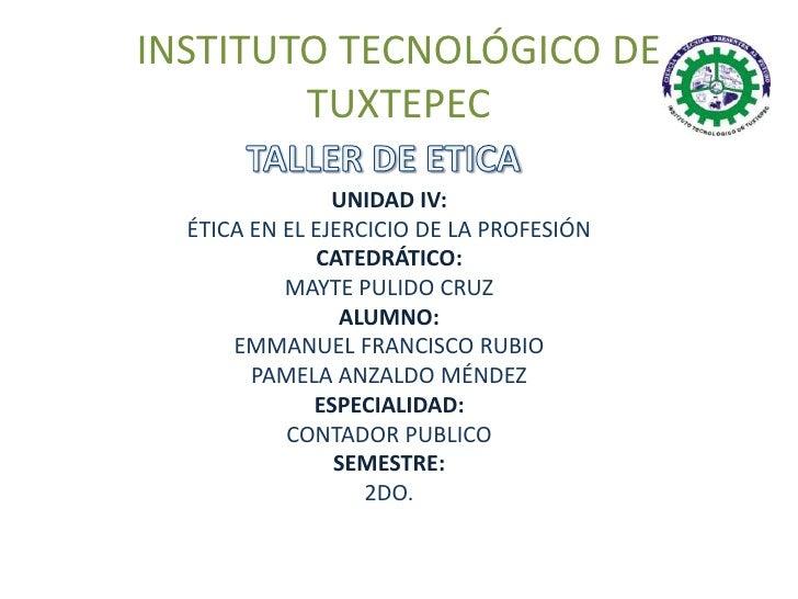 INSTITUTO TECNOLÓGICO DE        TUXTEPEC                UNIDAD IV:  ÉTICA EN EL EJERCICIO DE LA PROFESIÓN              CAT...