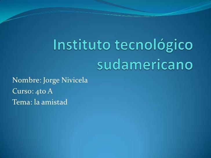 Instituto tecnológico sudamericano <br />Nombre: Jorge Nivicela<br />Curso: 4to A<br />Tema: la amistad<br />