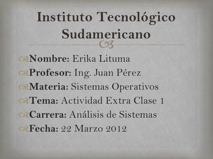 Instituto Tecnológico       Sudamericano                Nombre: Erika LitumaProfesor: Ing. Juan PérezMateria: Sistemas...