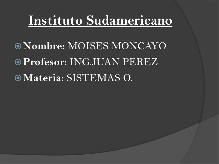 Instituto Sudamericano Nombre:  MOISES MONCAYO Profesor: ING.JUAN PEREZ Materia: SISTEMAS O.