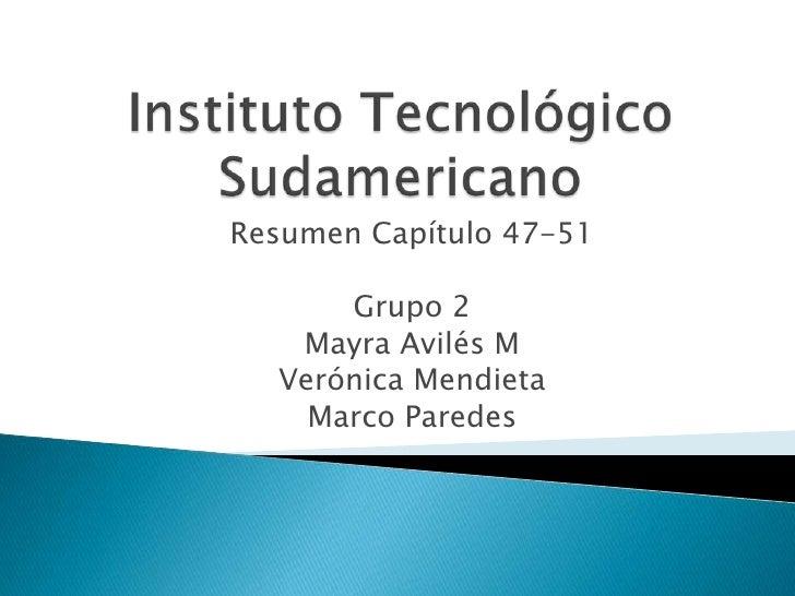 Instituto Tecnológico Sudamericano<br />Resumen Capítulo 47-51<br />Grupo 2 <br />Mayra Avilés M<br />Verónica Mendieta <b...