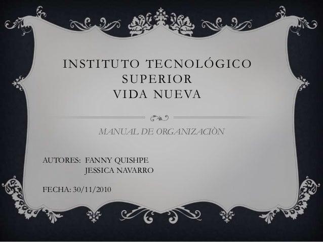 INSTITUTO TECNOLÓGICO SUPERIOR VIDA NUEVA MANUAL DE ORGANIZACIÒN AUTORES: FANNY QUISHPE JESSICA NAVARRO FECHA: 30/11/2010