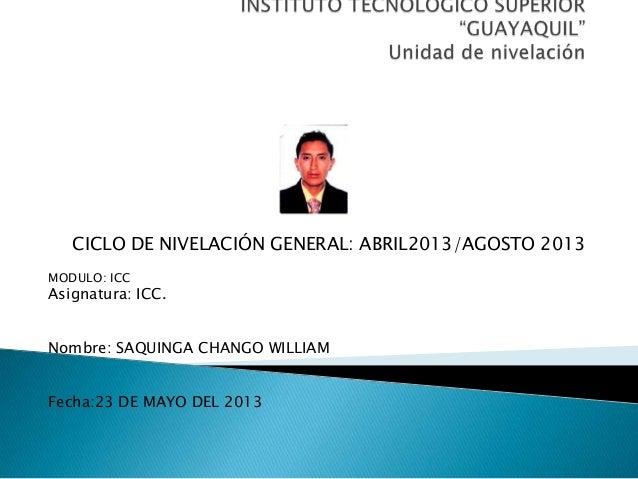 CICLO DE NIVELACIÓN GENERAL: ABRIL2013/AGOSTO 2013MODULO: ICCAsignatura: ICC.Nombre: SAQUINGA CHANGO WILLIAMFecha:23 DE MA...
