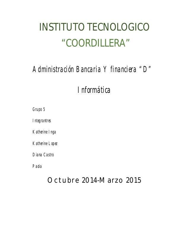 """INSTITUTO TECNOLOGICO  """"COORDILLERA""""  Administración Bancaria Y financiera """"D""""  Informática  Grupo 5  Integrantres  Kather..."""