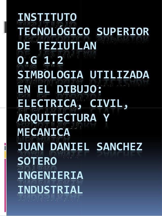 INSTITUTO TECNOLÓGICO SUPERIOR DE TEZIUTLAN O.G 1.2 SIMBOLOGIA UTILIZADA EN EL DIBUJO: ELECTRICA, CIVIL,ELECTRICA, CIVIL, ...