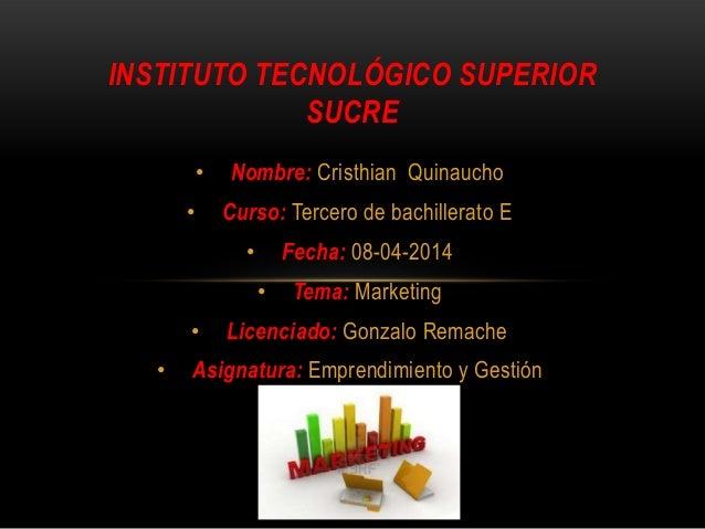 • Nombre: Cristhian Quinaucho • Curso: Tercero de bachillerato E • Fecha: 08-04-2014 • Tema: Marketing • Licenciado: Gonza...