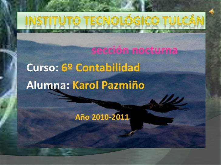 INSTITUTO TECNOLÓGICO TULCÁN<br />sección nocturna<br />Curso: 6º Contabilidad<br />Alumna: Karol Pazmiño<br />Año 2010-20...